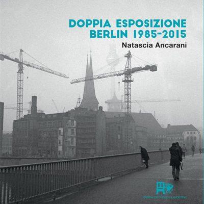 DOPPIA ESPOSIZIONE BERLIN 1985 2015 ANCARANI EDIZIONI DEL FOGLIO CLANDESTINO