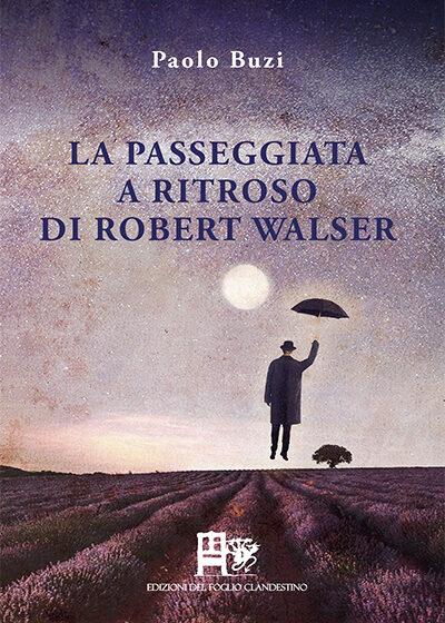 LA PASSEGGIATA A RITROSO DI ROBET WALSER DI PAOLO BUZI - edizioni del foglio clandestino 100kb 7 dic 2020